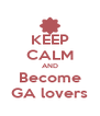 KEEP CALM AND Become GA lovers - Personalised Poster A4 size