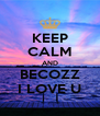 KEEP CALM AND BECOZZ I LOVE U - Personalised Poster A4 size