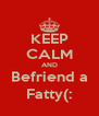 KEEP CALM AND Befriend a Fatty(: - Personalised Poster A4 size