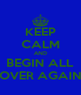 KEEP CALM AND BEGIN ALL OVER AGAIN - Personalised Poster A4 size