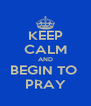 KEEP CALM AND BEGIN TO  PRAY - Personalised Poster A4 size