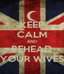 KEEP CALM AND BEHEAD YOUR WIVES - Personalised Poster A4 size