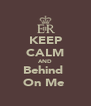 KEEP CALM AND Behind  On Me  - Personalised Poster A4 size