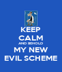 KEEP CALM AND BEHOLD MY NEW EVIL SCHEME - Personalised Poster A4 size