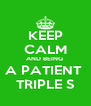 KEEP CALM AND BEING  A PATIENT  TRIPLE S - Personalised Poster A4 size