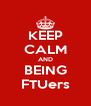 KEEP CALM AND BEING FTUers - Personalised Poster A4 size