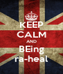 KEEP CALM AND BEing ra-heal - Personalised Poster A4 size