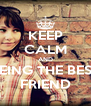 KEEP CALM AND BEING THE BEST FRIEND - Personalised Poster A4 size