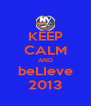 KEEP CALM AND beLIeve 2013 - Personalised Poster A4 size