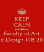 KEEP CALM and Believe Faculty of Art and Design ITB 2013 - Personalised Poster A4 size