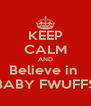 KEEP CALM AND Believe in  BABY FWUFFS - Personalised Poster A4 size