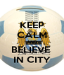 KEEP CALM AND BELIEVE  IN CITY - Personalised Poster A4 size