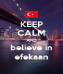KEEP CALM AND believe in efekaan - Personalised Poster A4 size