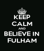 KEEP CALM AND BELIEVE IN FULHAM - Personalised Poster A4 size