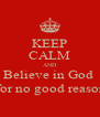 KEEP CALM AND Believe in God   for no good reason - Personalised Poster A4 size