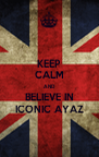 KEEP CALM AND BELIEVE IN ICONIC AYAZ - Personalised Poster A4 size