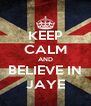KEEP CALM AND BELIEVE IN JAYE - Personalised Poster A4 size