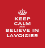 KEEP CALM AND BELIEVE IN LAVOISIER - Personalised Poster A4 size