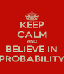 KEEP CALM AND BELIEVE IN PROBABILITY - Personalised Poster A4 size