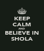 KEEP CALM AND BELIEVE IN SHOLA - Personalised Poster A4 size