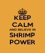 KEEP CALM AND BELIEVE IN SHRIMP POWER - Personalised Poster A4 size