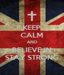 KEEP CALM AND BELIEVE IN STAY STRONG - Personalised Poster A4 size