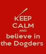 KEEP CALM AND believe in the Dogders  - Personalised Poster A4 size