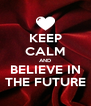 KEEP CALM AND BELIEVE IN THE FUTURE - Personalised Poster A4 size