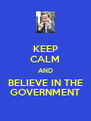 KEEP CALM AND BELIEVE IN THE GOVERNMENT - Personalised Poster A4 size