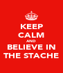 KEEP CALM AND BELIEVE IN THE STACHE - Personalised Poster A4 size