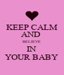 KEEP CALM AND  BELIEVE IN YOUR BABY - Personalised Poster A4 size