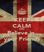 KEEP CALM AND Believe in  your Friends - Personalised Poster A4 size