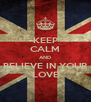 KEEP CALM AND BELIEVE IN YOUR LOVE - Personalised Poster A4 size