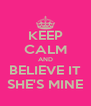 KEEP CALM AND BELIEVE IT SHE'S MINE - Personalised Poster A4 size