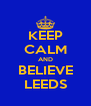 KEEP CALM AND BELIEVE LEEDS - Personalised Poster A4 size