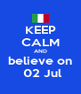 KEEP CALM AND believe on  02 Jul - Personalised Poster A4 size