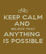 KEEP CALM AND  BELIEVE THAT ANYTHING  IS POSSIBLE - Personalised Poster A4 size