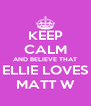 KEEP CALM AND BELIEVE THAT ELLIE LOVES MATT W - Personalised Poster A4 size