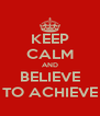 KEEP CALM AND BELIEVE TO ACHIEVE - Personalised Poster A4 size