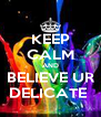 KEEP CALM AND BELIEVE UR DELICATE  - Personalised Poster A4 size
