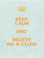 KEEP CALM AND BELIEVE WE IS CLOSE - Personalised Poster A4 size