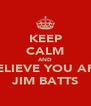 KEEP CALM AND BELIEVE YOU ARE JIM BATTS - Personalised Poster A4 size