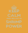 KEEP CALM AND BELIVE IN SHRIMP POWER - Personalised Poster A4 size