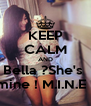 KEEP CALM AND Bella ?She's  mine ! M.I.N.E ! - Personalised Poster A4 size