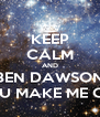 KEEP CALM AND BEN DAWSON YOU MAKE ME CRY - Personalised Poster A4 size