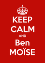 KEEP CALM AND Ben MOÏSE - Personalised Poster A4 size