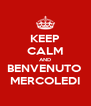 KEEP CALM AND BENVENUTO  MERCOLEDI - Personalised Poster A4 size