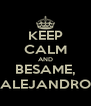 KEEP CALM AND BESAME, ALEJANDRO - Personalised Poster A4 size