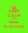 KEEP CALM AND beta is so cute - Personalised Poster A4 size