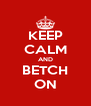 KEEP CALM AND BETCH ON - Personalised Poster A4 size